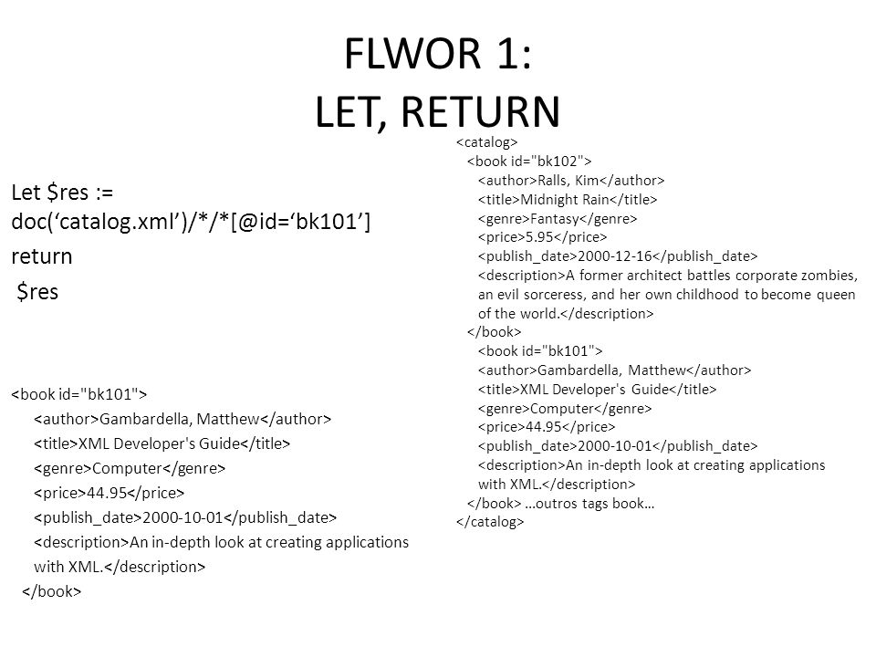 FLWOR 1: LET, RETURN Let $res := doc('catalog.xml')/*/*[@id='bk101']